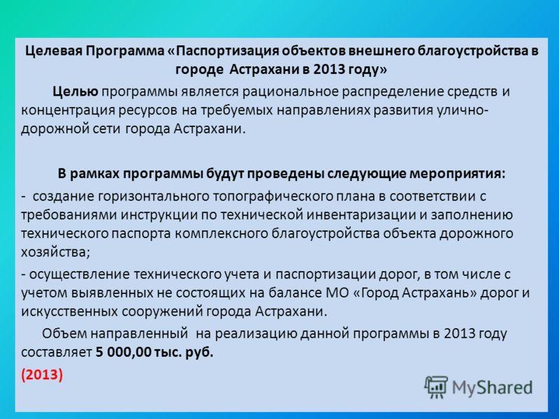 Целевая Программа «Паспортизация объектов внешнего благоустройства в городе Астрахани в 2013 году» Целью программы является рациональное распределение средств и концентрация ресурсов на требуемых направлениях развития улично- дорожной сети города Аст