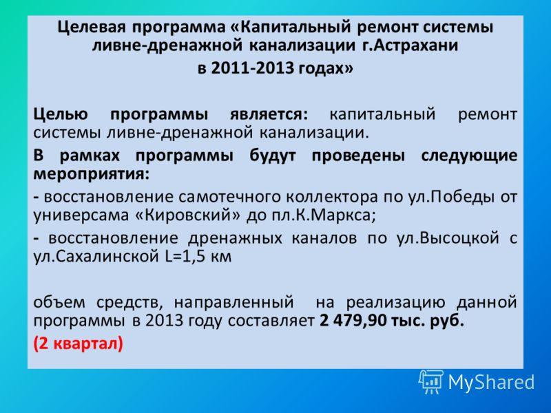 Целевая программа «Капитальный ремонт системы ливне-дренажной канализации г.Астрахани в 2011-2013 годах» Целью программы является: капитальный ремонт системы ливне-дренажной канализации. В рамках программы будут проведены следующие мероприятия: - вос