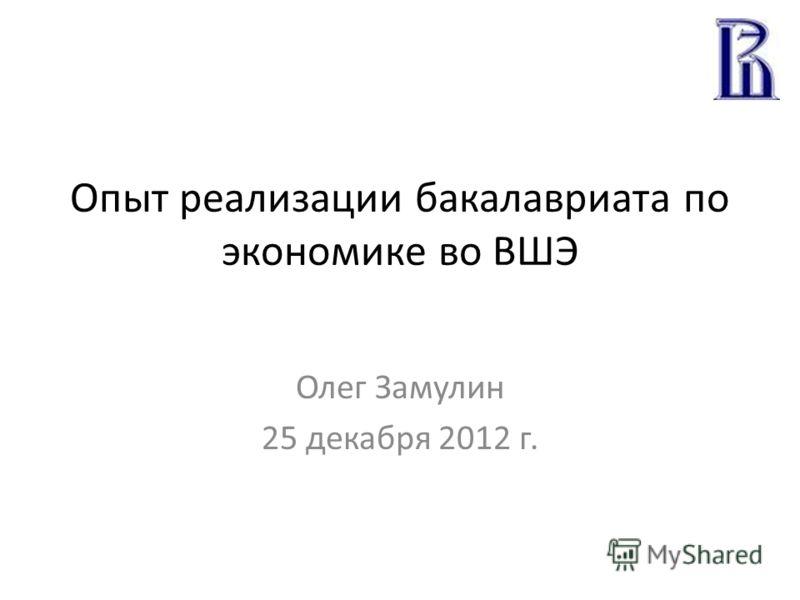 Опыт реализации бакалавриата по экономике во ВШЭ Олег Замулин 25 декабря 2012 г.