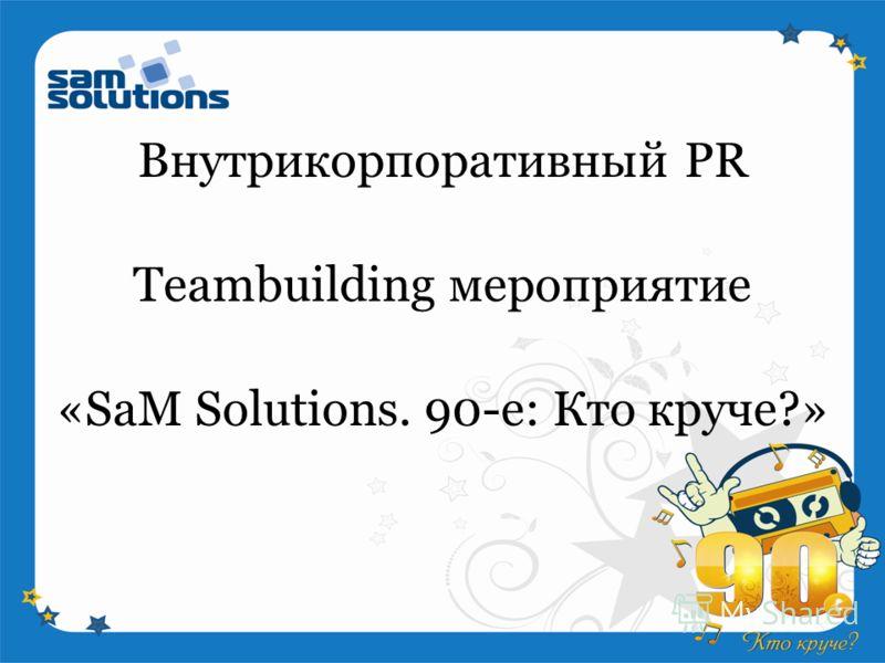 «SaM Solutions. 90-е: Кто круче?» Внутрикорпоративный PR Teambuilding мероприятие