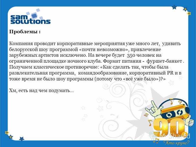 Проблемы : Компания проводит корпоративные мероприятия уже много лет, удивить белорусской шоу программой «почти невозможно», привлечение зарубежных артистов исключено. На вечере будет 350 человек на ограниченной площадке ночного клуба. Формат питания