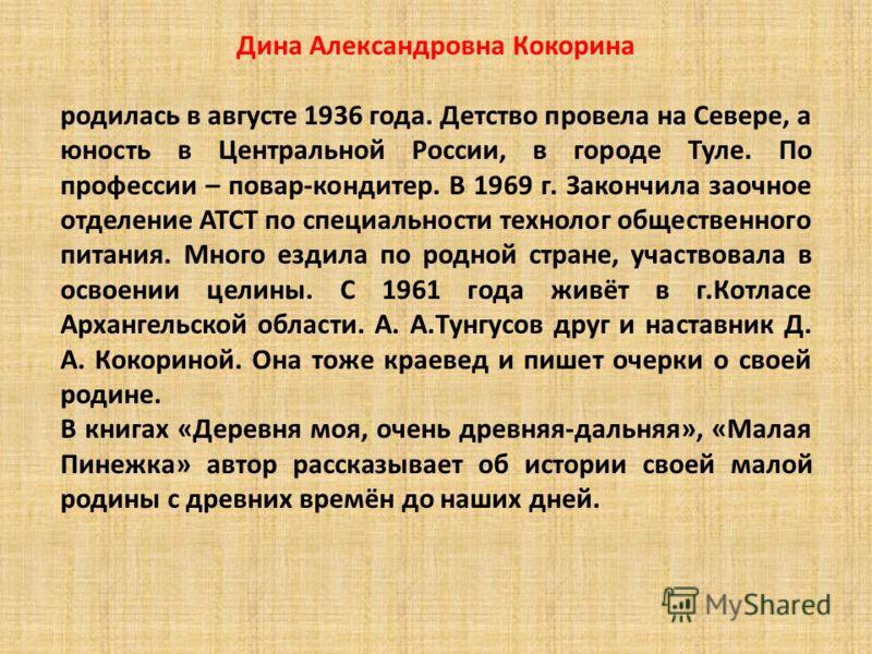 Дина Александровна Кокорина родилась в августе 1936 года. Детство провела на Севере, а юность в Центральной России, в городе Туле. По профессии – повар-кондитер. В 1969 г. Закончила заочное отделение АТСТ по специальности технолог общественного питан