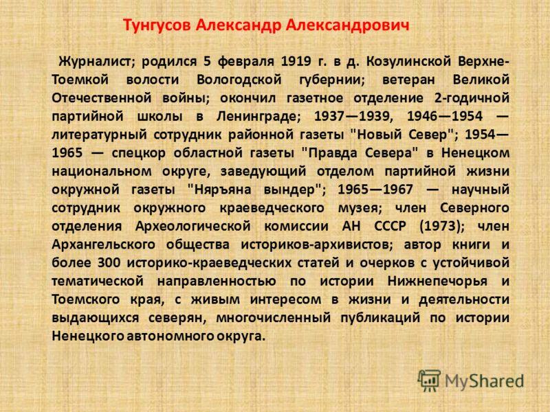 Журналист; родился 5 февраля 1919 г. в д. Козулинской Верхне- Тоемкой волости Вологодской губернии; ветеран Великой Отечественной войны; окончил газетное отделение 2-годичной партийной школы в Ленинграде; 19371939, 19461954 литературный сотрудник рай
