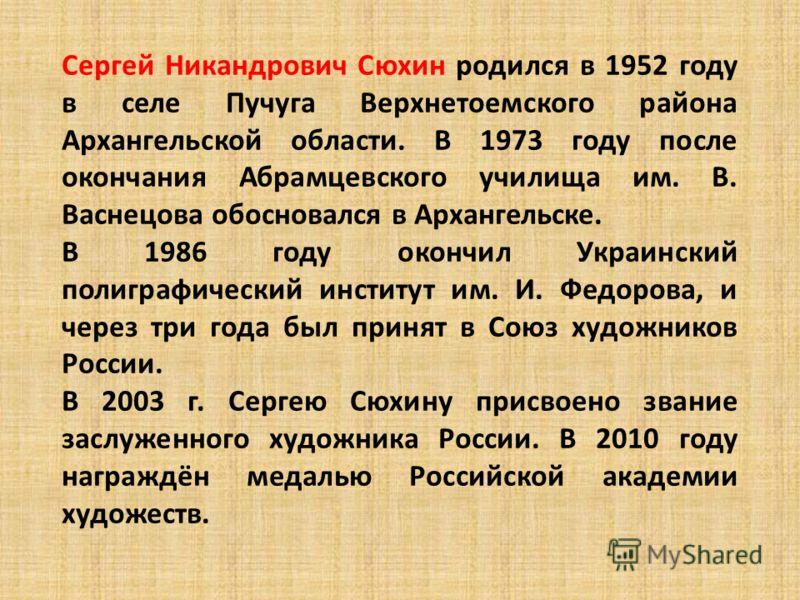 Сергей Никандрович Сюхин родился в 1952 году в селе Пучуга Верхнетоемского района Архангельской области. В 1973 году после окончания Абрамцевского училища им. В. Васнецова обосновался в Архангельске. В 1986 году окончил Украинский полиграфический инс