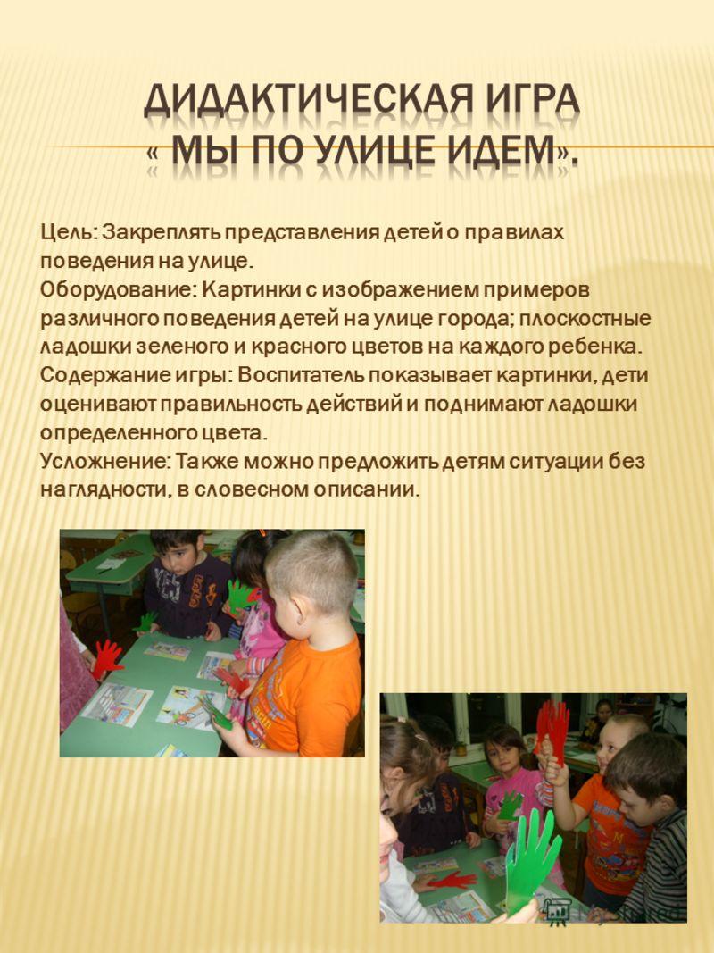 Цель: Закреплять представления детей о правилах поведения на улице. Оборудование: Картинки с изображением примеров различного поведения детей на улице города; плоскостные ладошки зеленого и красного цветов на каждого ребенка. Содержание игры: Воспита