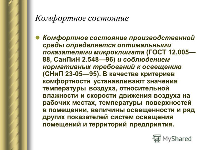 Комфортное состояние Комфортное состояние производственной среды определяется оптимальными показателями микроклимата (ГОСТ 12.005 88, СанПиН 2.54896) и соблюдением нормативных требований к освещению (СНиП 23-0595). В качестве критериев комфортности у