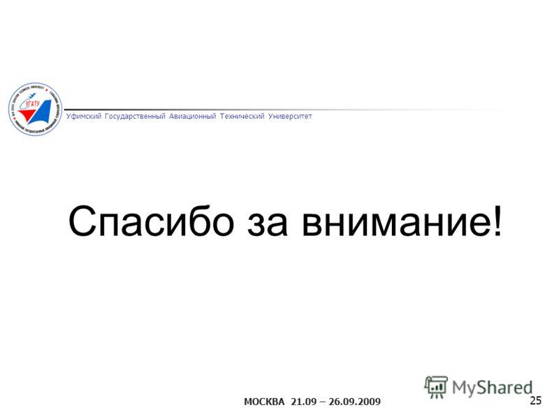Уфимский Государственный Авиационный Технический Университет МОСКВА 21.09 – 26.09.2009 25 Спасибо за внимание!