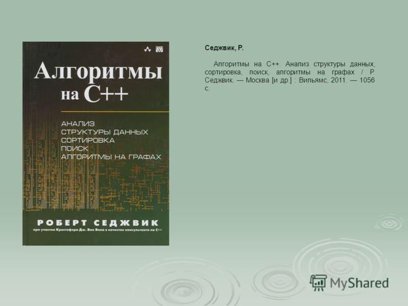 Алгоритмы на С++. Анализ структуры данных, сортировка, поиск, алгоритмы на графах / Р. Седжвик. Москва [и др.] : Вильямс, 2011. 1056 с. Седжвик, Р.