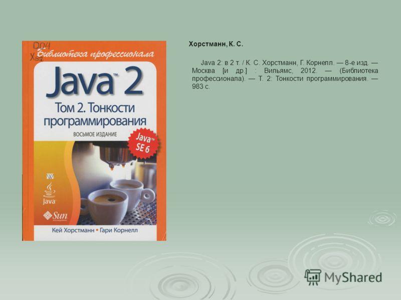 Java 2: в 2 т. / К. С. Хорстманн, Г. Корнелл. 8-е изд. Москва [и др.] : Вильямс, 2012. (Библиотека профессионала). Т. 2: Тонкости программирования. 983 с. Хорстманн, К. С.