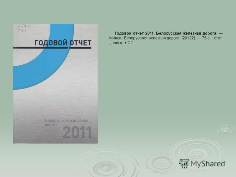 Годовой отчет 2011. Белорусская железная дорога. Минск : Белорусская железная дорога, [2012?]. 75 c. : стат. данные + CD