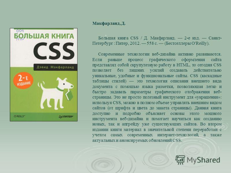 . Большая книга CSS / Д. Макфарланд. 2-е изд. Санкт- Петербург : Питер, 2012. 558 с. (Бестселлеры O'Reilly). Современные технологии веб-дизайна активно развиваются. Если раньше процесс графического оформления сайта представлял собой скрупулезную рабо