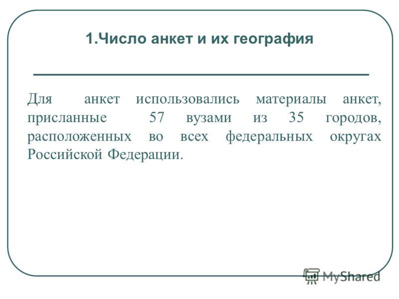 1.Число анкет и их география Для анкет использовались материалы анкет, присланные 57 вузами из 35 городов, расположенных во всех федеральных округах Российской Федерации.