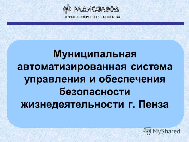 Муниципальная автоматизированная система управления и обеспечения безопасности жизнедеятельности г. Пенза