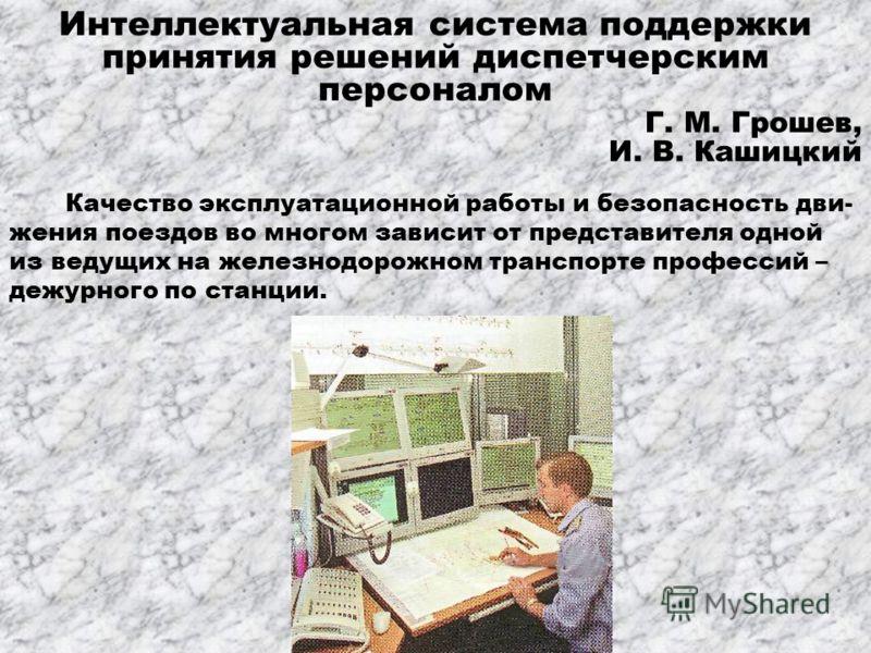 Интеллектуальная система поддержки принятия решений диспетчерским персоналом Г. М. Грошев, И. В. Кашицкий Качество эксплуатационной работы и безопасность дви- жения поездов во многом зависит от представителя одной из ведущих на железнодорожном трансп