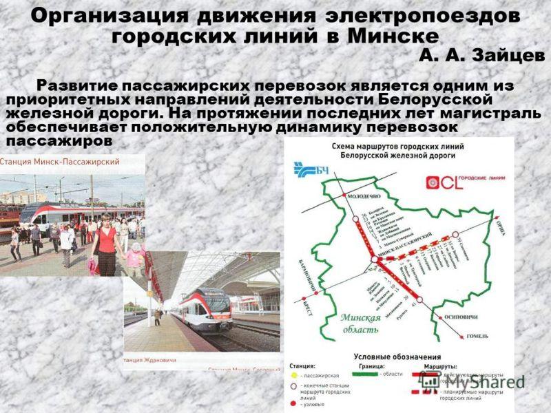 Организация движения электропоездов городских линий в Минске А. А. Зайцев Развитие пассажирских перевозок является одним из приоритетных направлений деятельности Белорусской железной дороги. На протяжении последних лет магистраль обеспечивает положит