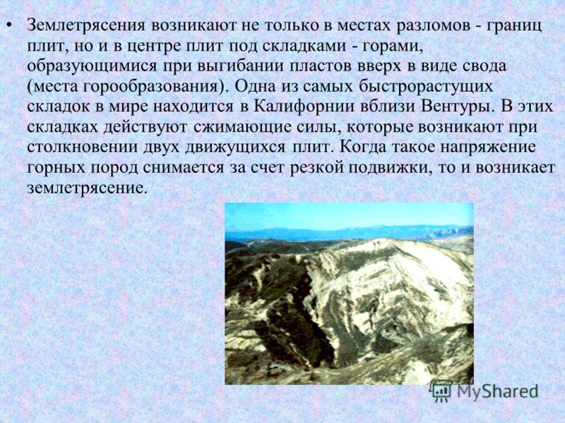 Землетрясения возникают не только в местах разломов - границ плит, но и в центре плит под складками - горами, образующимися при выгибании пластов вверх в виде свода (места горообразования). Одна из самых быстрорастущих складок в мире находится в Кали
