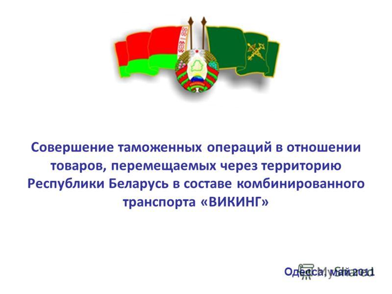 Совершение таможенных операций в отношении товаров, перемещаемых через территорию Республики Беларусь в составе комбинированного транспорта «ВИКИНГ» Одесса, май 2011