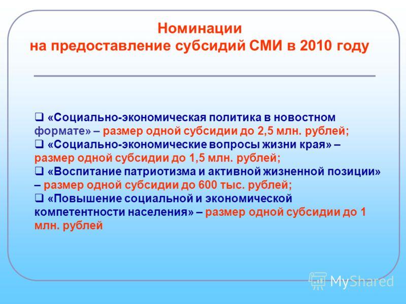 Номинации на предоставление субсидий СМИ в 2010 году «Социально-экономическая политика в новостном формате» – размер одной субсидии до 2,5 млн. рублей; «Социально-экономические вопросы жизни края» – размер одной субсидии до 1,5 млн. рублей; «Воспитан