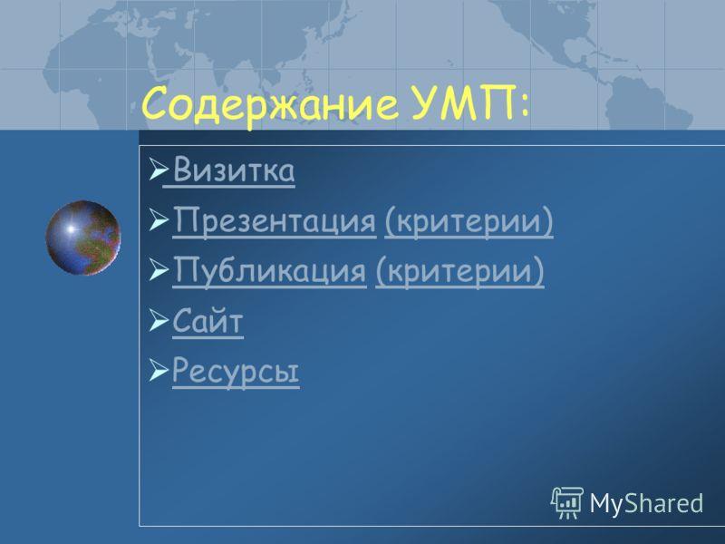 Содержание УМП: Визитка Презентация (критерии)Презентация(критерии) Публикация (критерии)Публикация(критерии) Сайт Ресурсы