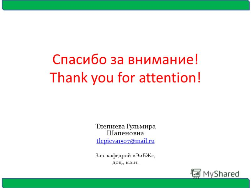 Спасибо за внимание! Thank you for attention! Тлепиева Гульмира Шапеновна tlepieva1507@mail.ru Зав. кафедрой «ЭиБЖ», доц., к.х.н.