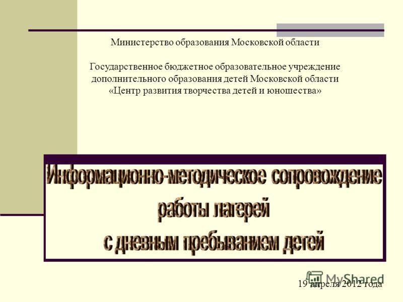 19 апреля 2012 года Министерство образования Московской области Государственное бюджетное образовательное учреждение дополнительного образования детей Московской области «Центр развития творчества детей и юношества»