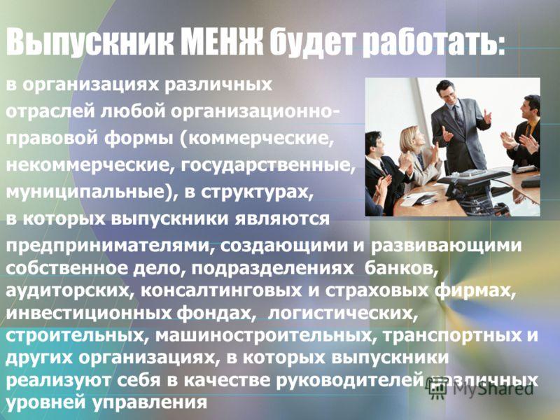 Выпускник МЕНЖ будет работать: в организациях различных отраслей любой организационно- правовой формы (коммерческие, некоммерческие, государственные, муниципальные), в структурах, в которых выпускники являются предпринимателями, создающими и развиваю