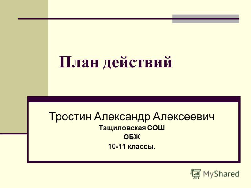 План действий Тростин Александр Алексеевич Тащиловская СОШ ОБЖ 10-11 классы.