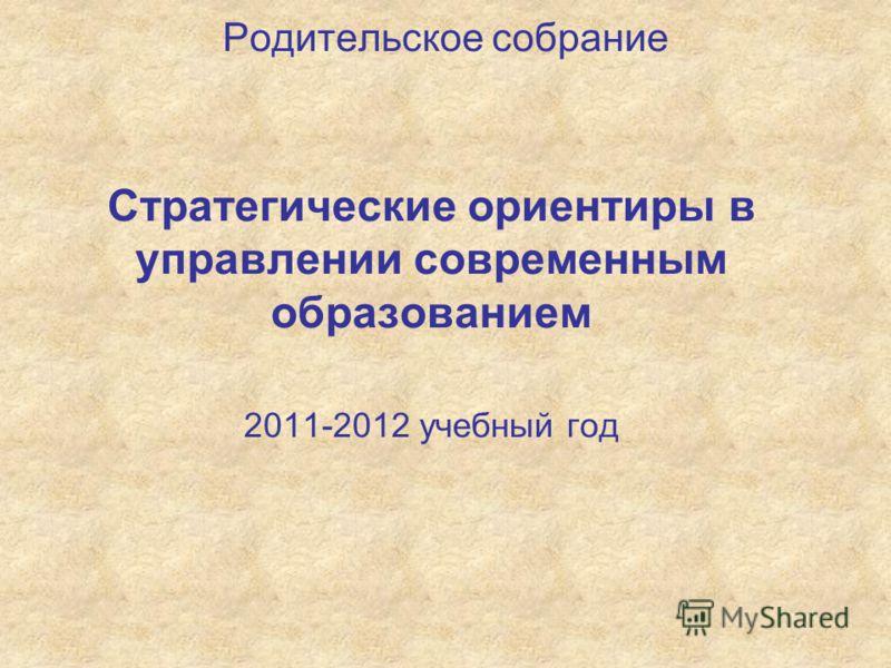 Родительское собрание Стратегические ориентиры в управлении современным образованием 2011-2012 учебный год
