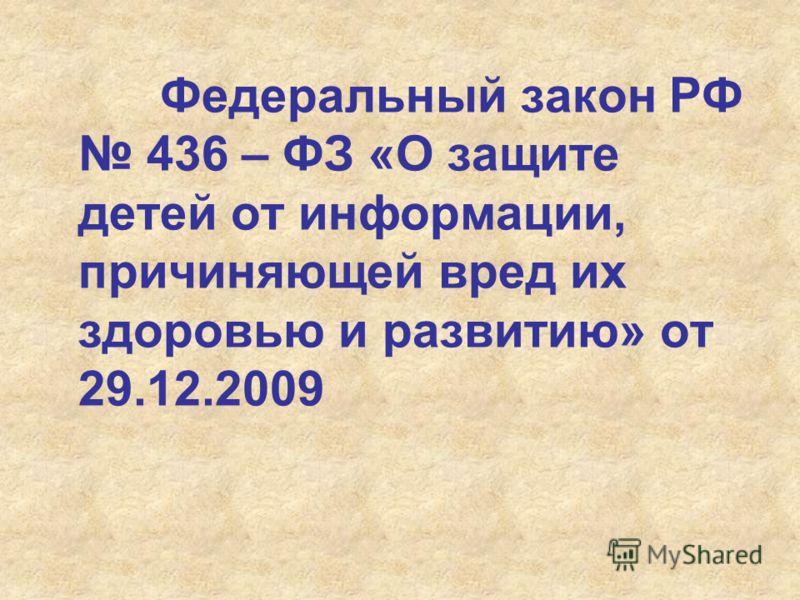 Федеральный закон РФ 436 – ФЗ «О защите детей от информации, причиняющей вред их здоровью и развитию» от 29.12.2009