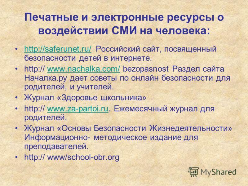 Печатные и электронные ресурсы о воздействии СМИ на человека: http://saferunet.ru/ Российский сайт, посвященный безопасности детей в интернете.http://saferunet.ru/ http:// www.nachalka.com/ bezopasnost Раздел сайта Началка.ру дает советы по онлайн бе