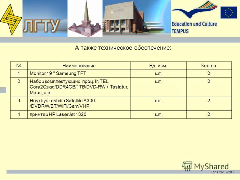Riga 26/02/2009 А также техническое обеспечение: НаименованиеЕд. изм.Кол-во 1Monitor 19 '' Samsung TFTшт.2 2Набор комплектующих: проц. INTEL Core2Quad/DDR4GB/1TB/DVD-RW + Tastatur, Maus, u.a шт.2 3Ноутбук Toshiba Satellite A300 /DVDRW/BT/WiFi/Cam/VHP
