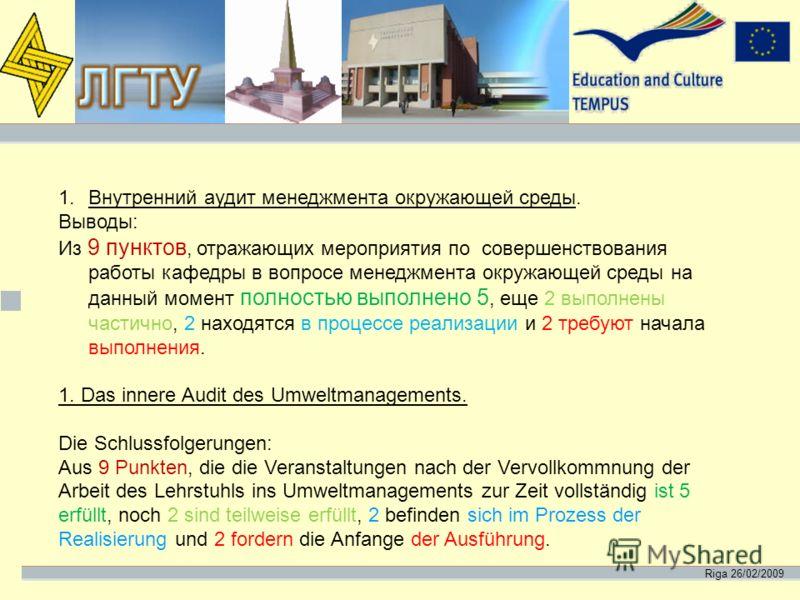 Riga 26/02/2009 1.Внутренний аудит менеджмента окружающей среды. Выводы: Из 9 пунктов, отражающих мероприятия по совершенствования работы кафедры в вопросе менеджмента окружающей среды на данный момент полностью выполнено 5, еще 2 выполнены частично,