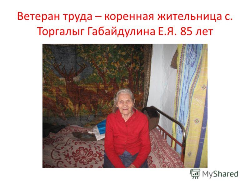 Ветеран труда – коренная жительница с. Торгалыг Габайдулина Е.Я. 85 лет
