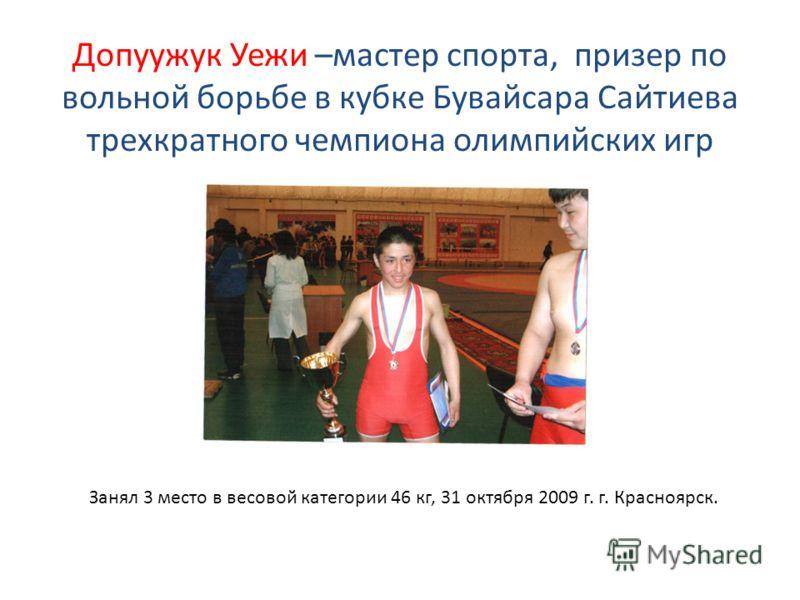 Допуужук Уежи –мастер спорта, призер по вольной борьбе в кубке Бувайсара Сайтиева трехкратного чемпиона олимпийских игр Занял 3 место в весовой категории 46 кг, 31 октября 2009 г. г. Красноярск.