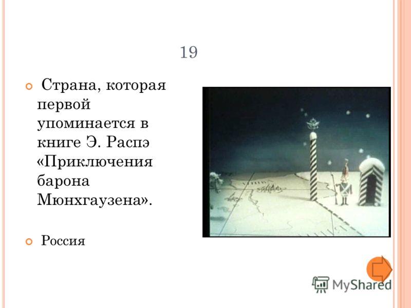 19 Страна, которая первой упоминается в книге Э. Распэ «Приключения барона Мюнхгаузена». Россия