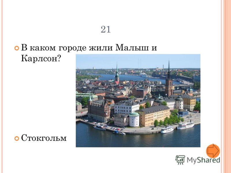 21 В каком городе жили Малыш и Карлсон? Стокгольм