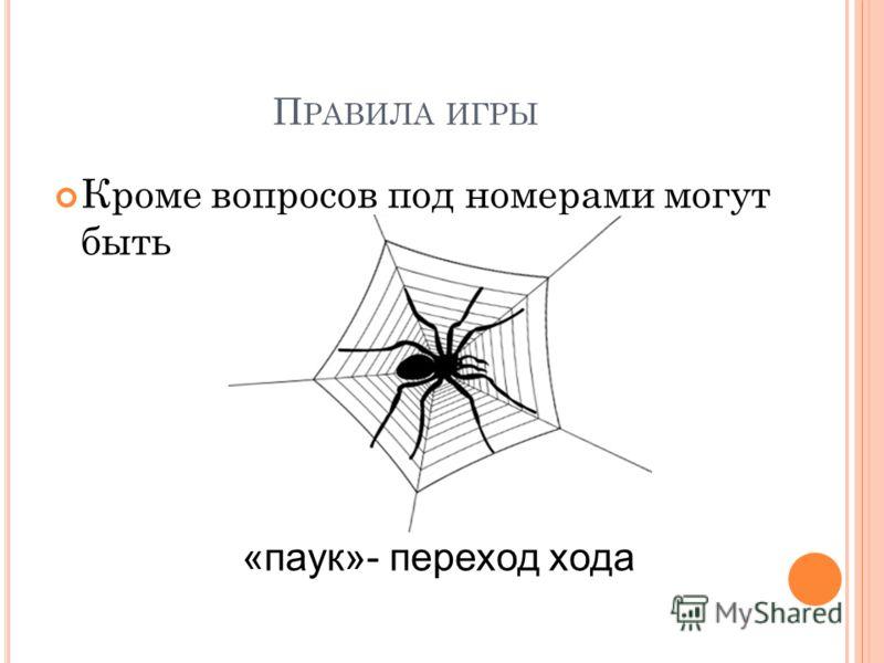 П РАВИЛА ИГРЫ Кроме вопросов под номерами могут быть «паук»- переход хода