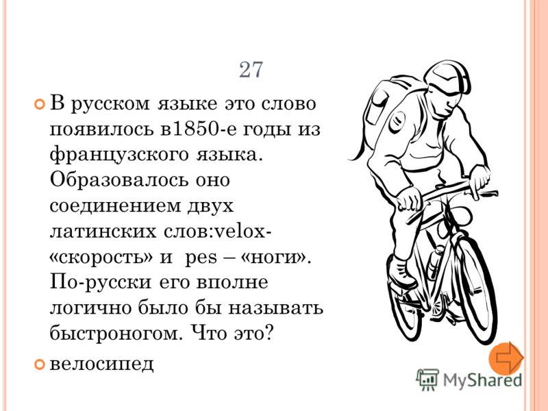 27 В русском языке это слово появилось в1850-е годы из французского языка. Образовалось оно соединением двух латинских слов:velox- «скорость» и pes – «ноги». По-русски его вполне логично было бы называть быстроногом. Что это? велосипед