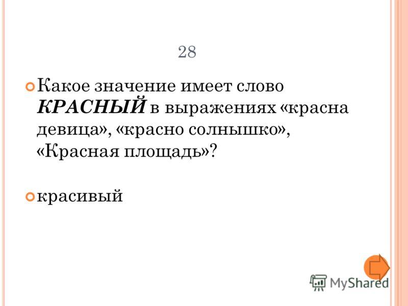 28 Какое значение имеет слово КРАСНЫЙ в выражениях «красна девица», «красно солнышко», «Красная площадь»? красивый