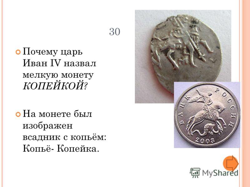 30 Почему царь Иван IV назвал мелкую монету КОПЕЙКОЙ? На монете был изображен всадник с копьём: Копьё- Копейка.