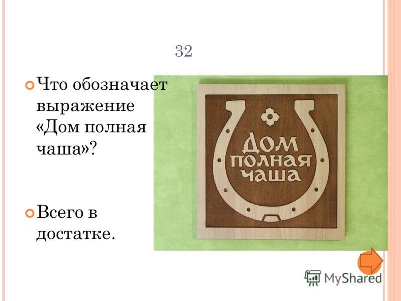 32 Что обозначает выражение «Дом полная чаша»? Всего в достатке.