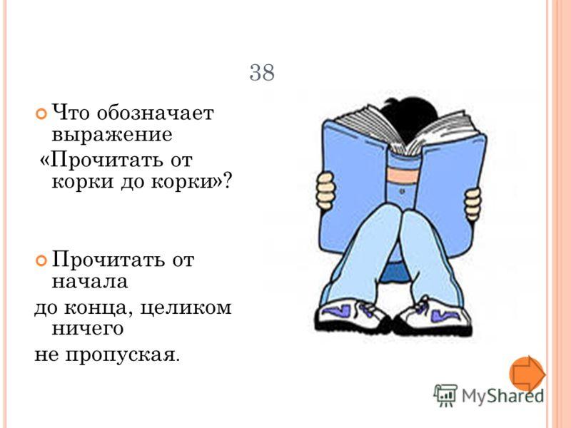 38 Что обозначает выражение «Прочитать от корки до корки»? Прочитать от начала до конца, целиком ничего не пропуская.