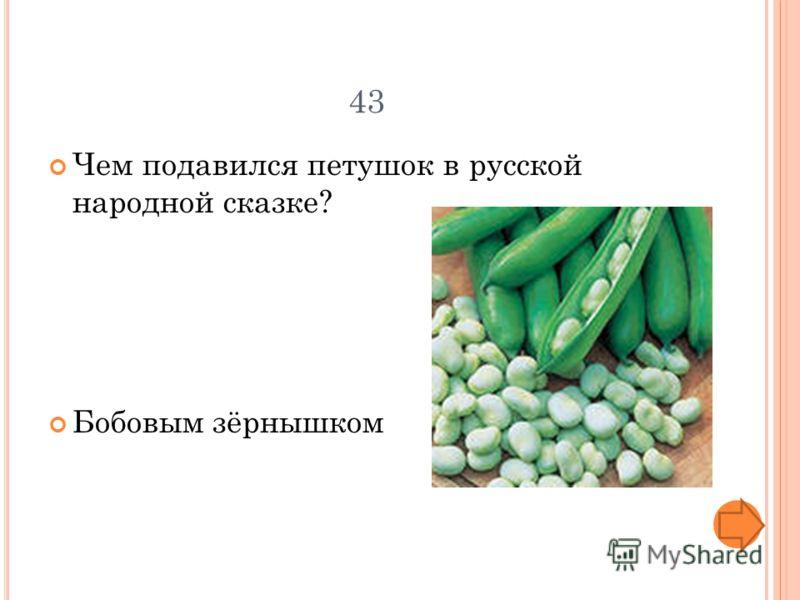 43 Чем подавился петушок в русской народной сказке? Бобовым зёрнышком