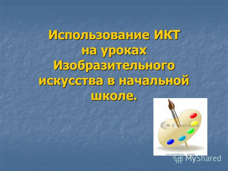 Использование ИКТ на уроках Изобразительного искусства в начальной школе.