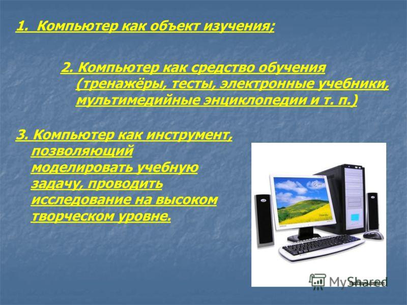 1. Компьютер как объект изучения; 2. Компьютер как средство обучения (тренажёры, тесты, электронные учебники, мультимедийные энциклопедии и т. п.) 3. Компьютер как инструмент, позволяющий моделировать учебную задачу, проводить исследование на высоком