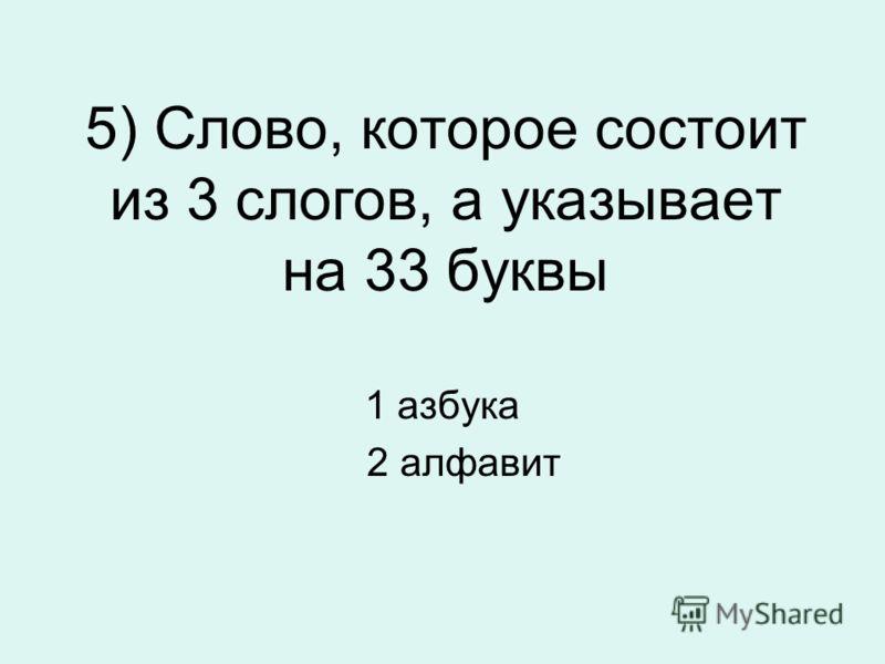5) Слово, которое состоит из 3 слогов, а указывает на 33 буквы 1 азбука 2 алфавит