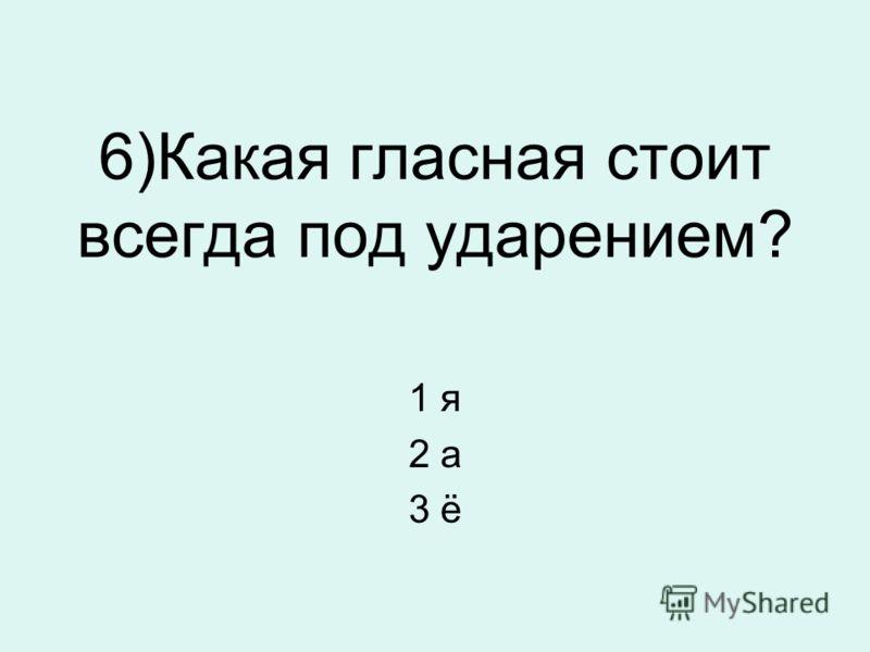 6)Какая гласная стоит всегда под ударением? 1 я 2 а 3 ё