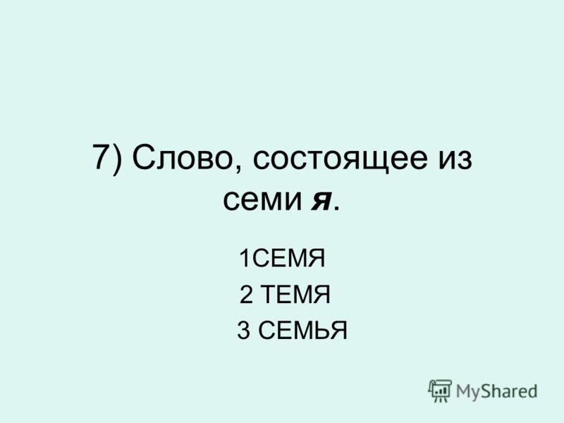 7) Слово, состоящее из семи я. 1СЕМЯ 2 ТЕМЯ 3 СЕМЬЯ