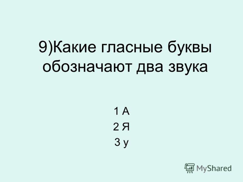 9)Какие гласные буквы обозначают два звука 1 А 2 Я 3 у