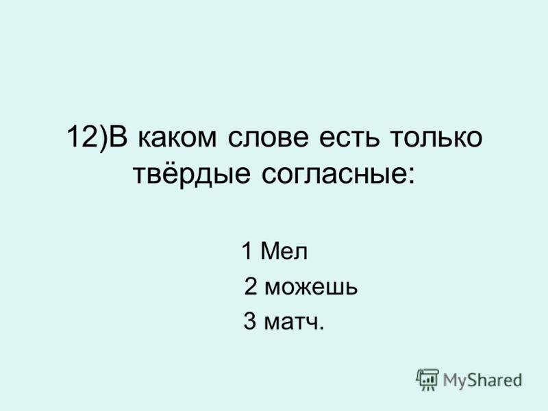 12)В каком слове есть только твёрдые согласные: 1 Мел 2 можешь 3 матч.